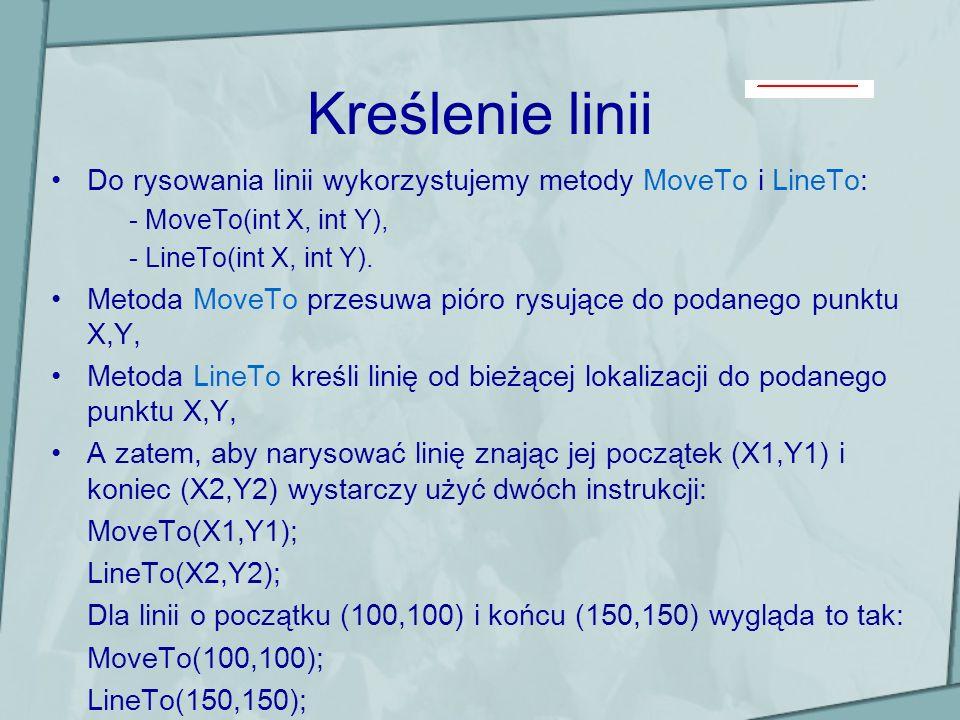 Kreślenie linii Do rysowania linii wykorzystujemy metody MoveTo i LineTo: - MoveTo(int X, int Y), - LineTo(int X, int Y). Metoda MoveTo przesuwa pióro