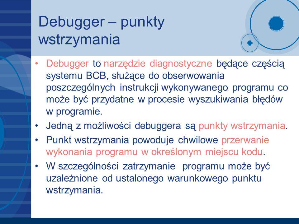 Debugger – punkty wstrzymania Debugger to narzędzie diagnostyczne będące częścią systemu BCB, służące do obserwowania poszczególnych instrukcji wykony