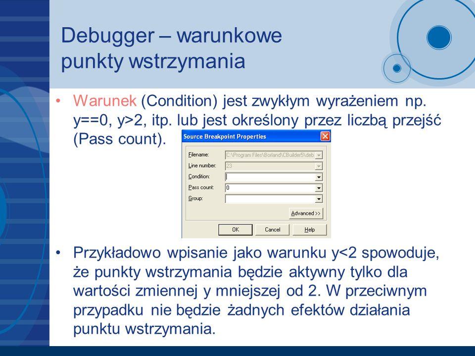 Debugger – warunkowe punkty wstrzymania Warunek (Condition) jest zwykłym wyrażeniem np. y==0, y>2, itp. lub jest określony przez liczbą przejść (Pass