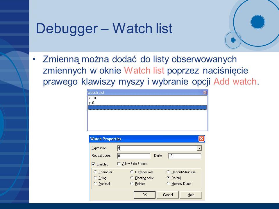 Debugger – Watch list Zmienną można dodać do listy obserwowanych zmiennych w oknie Watch list poprzez naciśnięcie prawego klawiszy myszy i wybranie op