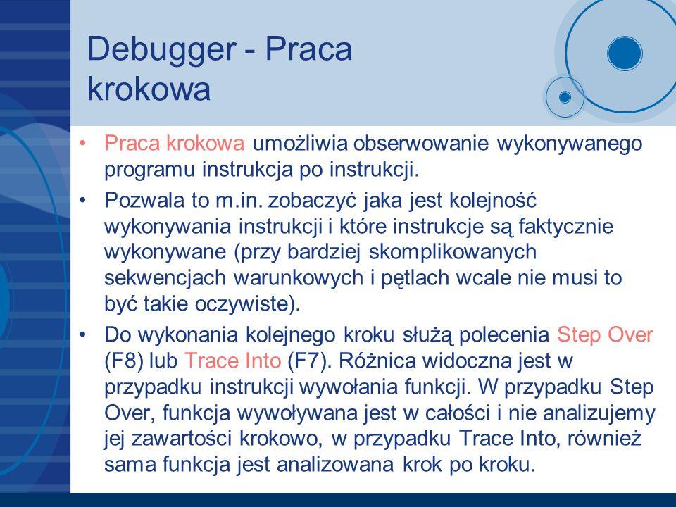 Debugger - Praca krokowa Praca krokowa umożliwia obserwowanie wykonywanego programu instrukcja po instrukcji. Pozwala to m.in. zobaczyć jaka jest kole