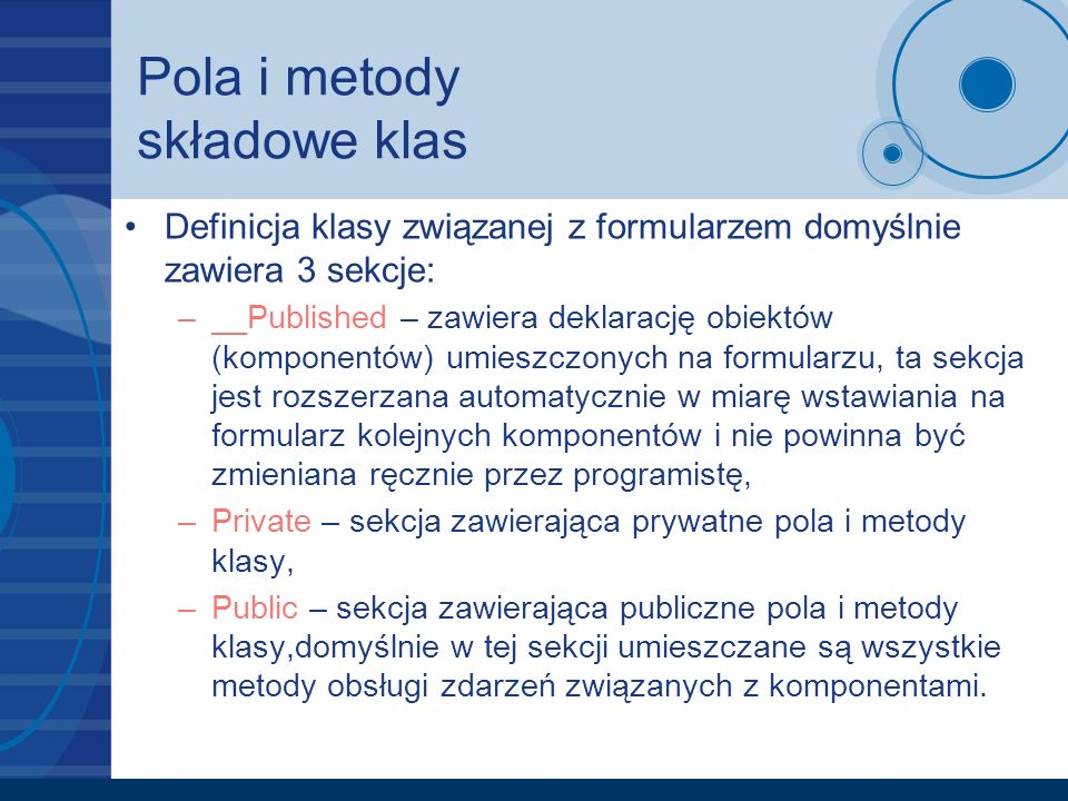 Pola i metody składowe klas Przykład definicji pól i metod składowych klasy formularza TForm1: class TForm1 : public TForm { __published:// IDE-managed Components TButton *Button1; TEdit *Edit1; private:// User declarations public:// User declarations __fastcall TForm1(TComponent* Owner); };
