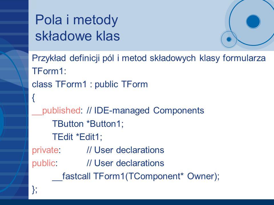 Pola i metody składowe klas Przykład definicji pól i metod składowych klasy formularza TForm1: class TForm1 : public TForm { __published:// IDE-manage