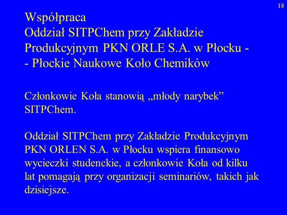 18 Współpraca Oddział SITPChem przy Zakładzie Produkcyjnym PKN ORLE S.A. w Płocku - - Płockie Naukowe Koło Chemików Członkowie Koła stanowią młody nar