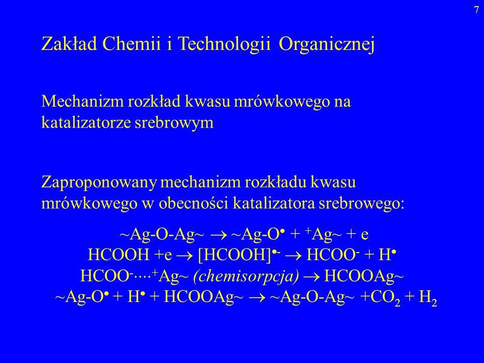 7 Zakład Chemii i Technologii Organicznej Mechanizm rozkład kwasu mrówkowego na katalizatorze srebrowym ~Ag-O-Ag~ ~Ag-O + + Ag~ + e HCOOH +e [HCOOH] -