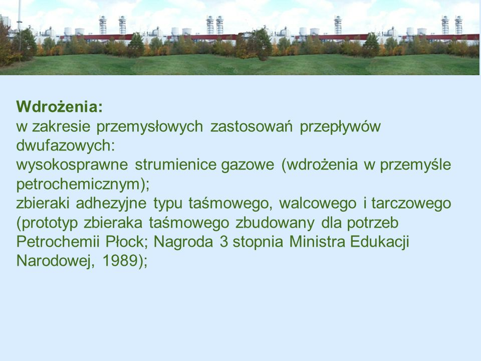Wdrożenia: w zakresie przemysłowych zastosowań przepływów dwufazowych: wysokosprawne strumienice gazowe (wdrożenia w przemyśle petrochemicznym); zbier