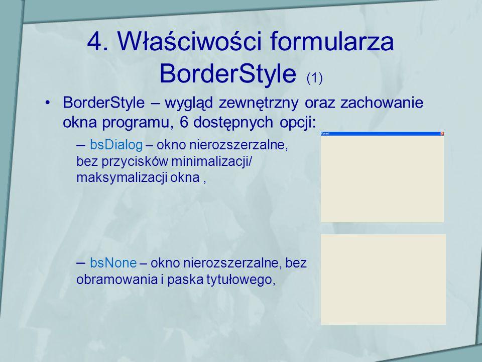 Właściwości formularza BorderStyle (2) – bsSinge – okno nierozszerzalne, standardowe obramowanie, – bsSizeable – standardowe rozszerzalne okno (domyślny styl),