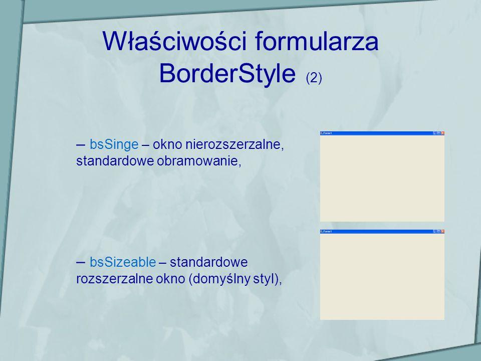 Właściwości formularza BorderStyle (3) – bsSizeToolWin – okno rozszerzalne z mniejszym paskiem tytułowym i przyciskiem zamknięcia, – bsToolWindows – okno nierozszerzalne z mniejszym paskiem tytułowym i przyciskiem zamknięcia.