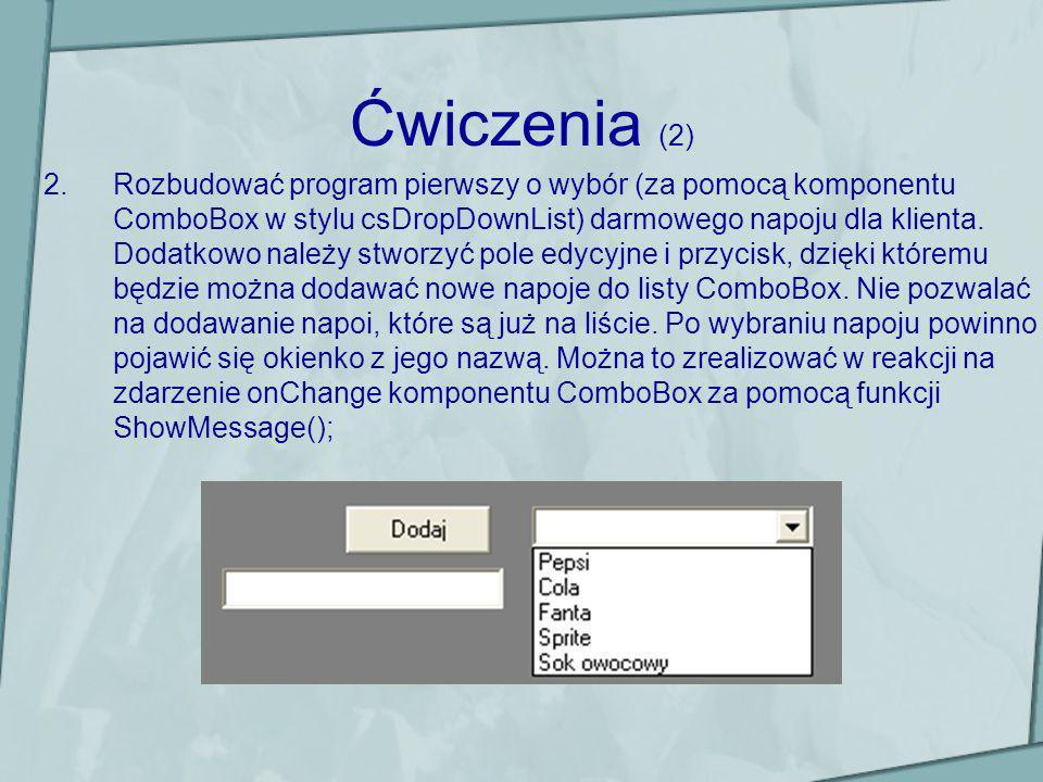 Ćwiczenia (2) 2.Rozbudować program pierwszy o wybór (za pomocą komponentu ComboBox w stylu csDropDownList) darmowego napoju dla klienta. Dodatkowo nal