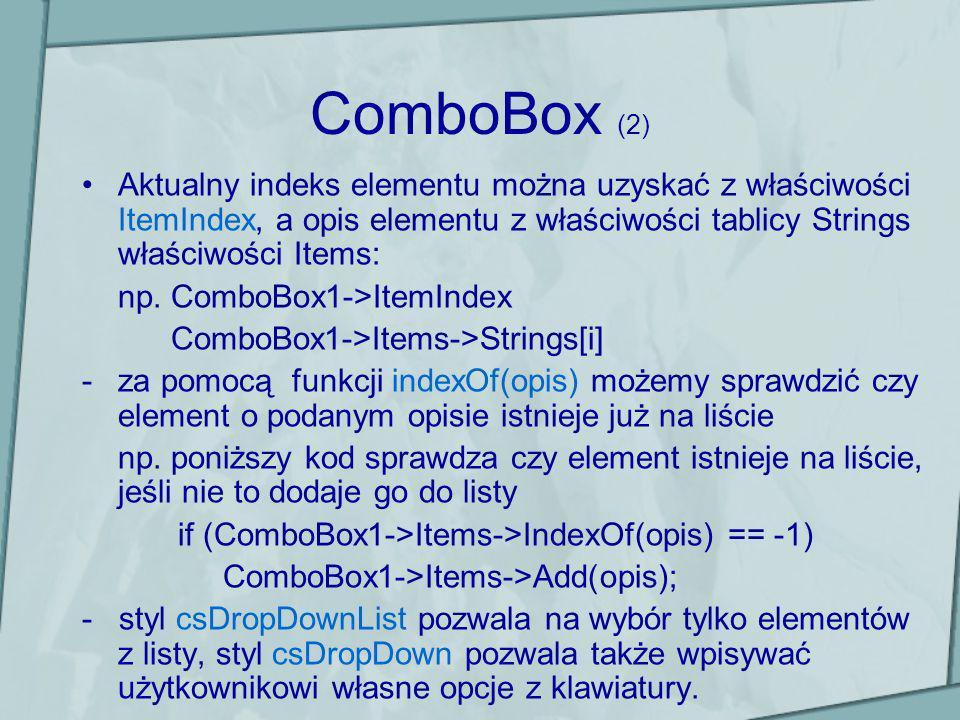 ComboBox (2) Aktualny indeks elementu można uzyskać z właściwości ItemIndex, a opis elementu z właściwości tablicy Strings właściwości Items: np. Comb