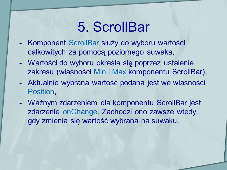 5. ScrollBar -Komponent ScrollBar służy do wyboru wartości całkowitych za pomocą poziomego suwaka, -Wartości do wyboru określa się poprzez ustalenie z