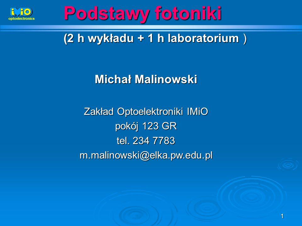 1 Podstawy fotoniki (2 h wykładu + 1 h laboratorium ) Michał Malinowski Zakład Optoelektroniki IMiO pokój 123 GR tel. 234 7783 m.malinowski@elka.pw.ed
