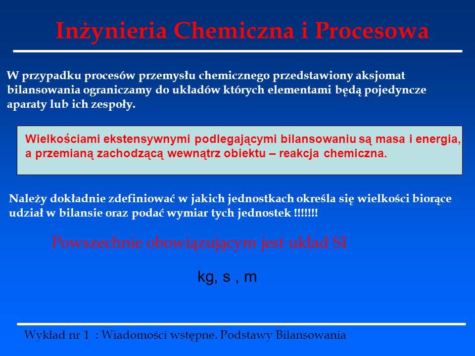 Inżynieria Chemiczna i Procesowa Wykład nr 1 : Wiadomości wstępne. Podstawy Bilansowania W przypadku procesów przemysłu chemicznego przedstawiony aksj
