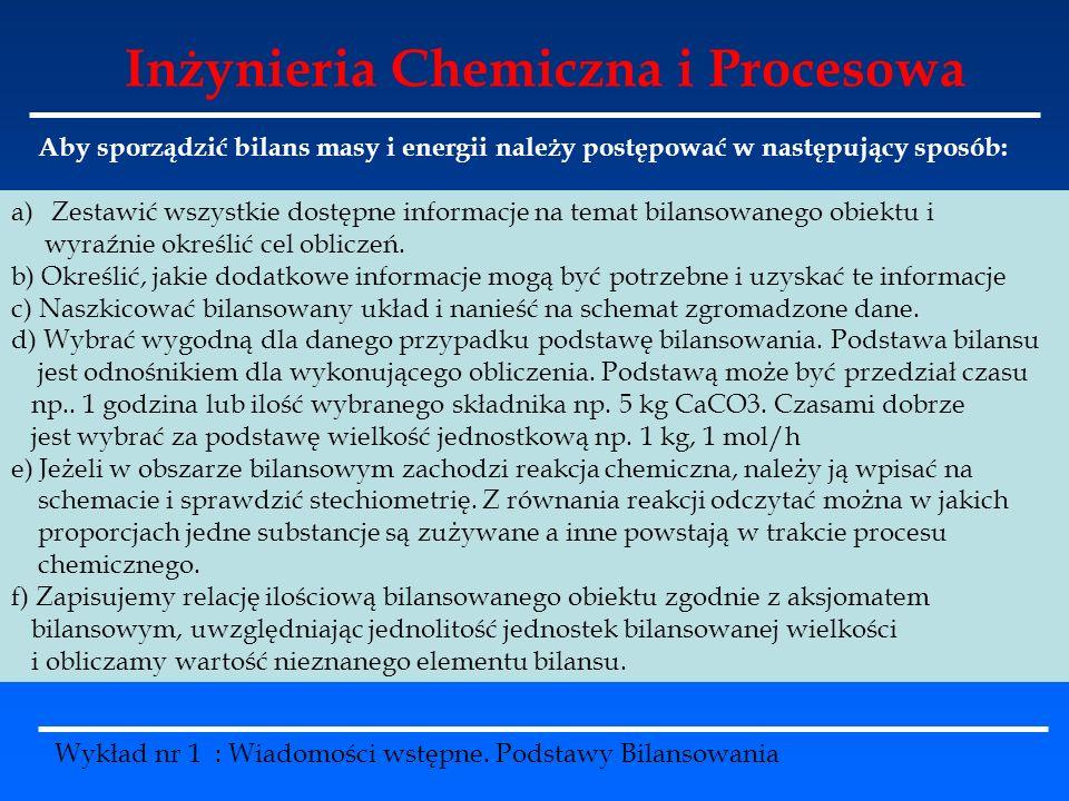 Inżynieria Chemiczna i Procesowa Wykład nr 1 : Wiadomości wstępne. Podstawy Bilansowania Aby sporządzić bilans masy i energii należy postępować w nast