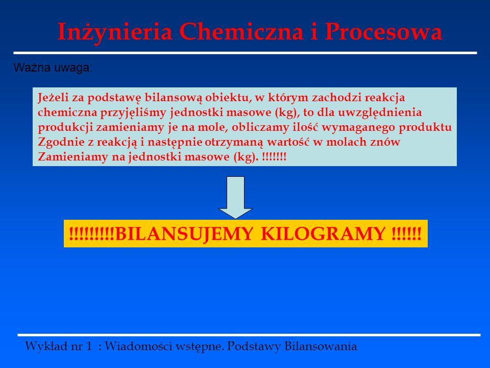 Inżynieria Chemiczna i Procesowa Wykład nr 1 : Wiadomości wstępne. Podstawy Bilansowania Ważna uwaga: Jeżeli za podstawę bilansową obiektu, w którym z