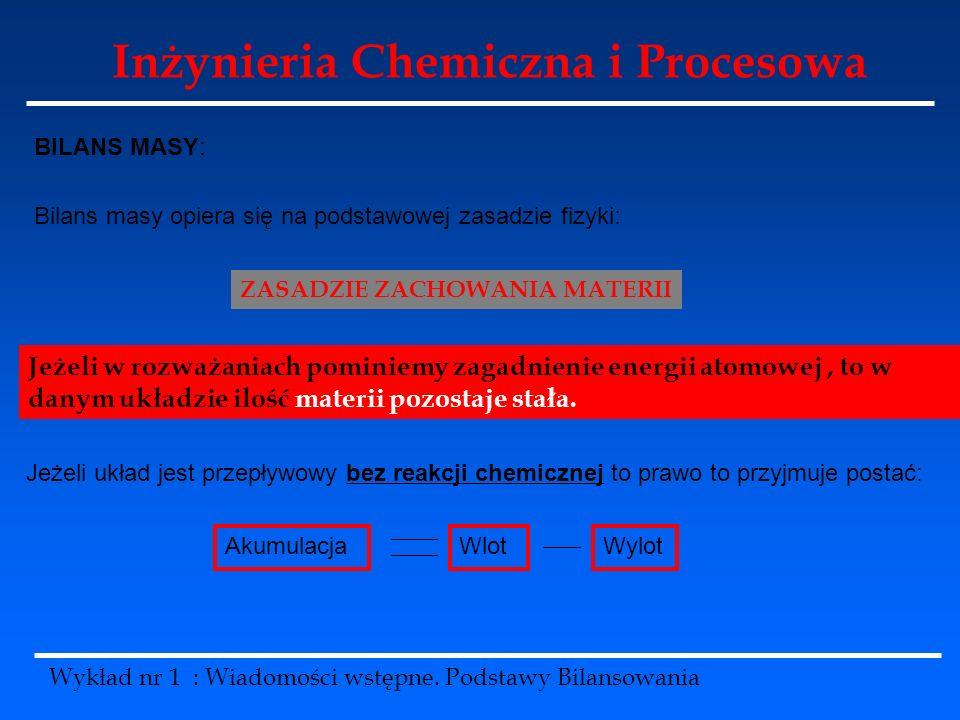 Inżynieria Chemiczna i Procesowa Wykład nr 1 : Wiadomości wstępne. Podstawy Bilansowania BILANS MASY: Bilans masy opiera się na podstawowej zasadzie f