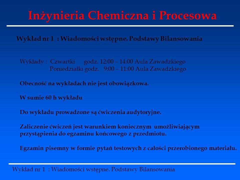 Inżynieria Chemiczna i Procesowa Wykład nr 1 : Wiadomości wstępne. Podstawy Bilansowania Wykłady : Czwartki godz. 12:00 – 14:00 Aula Zawadzkiego Ponie