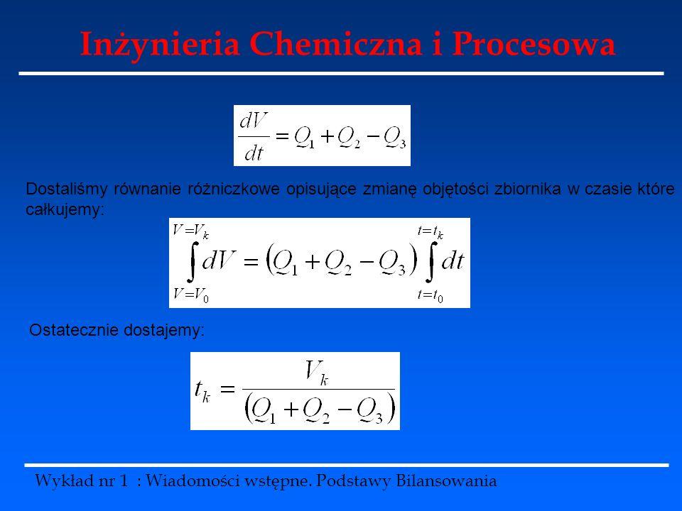 Inżynieria Chemiczna i Procesowa Wykład nr 1 : Wiadomości wstępne. Podstawy Bilansowania Dostaliśmy równanie różniczkowe opisujące zmianę objętości zb