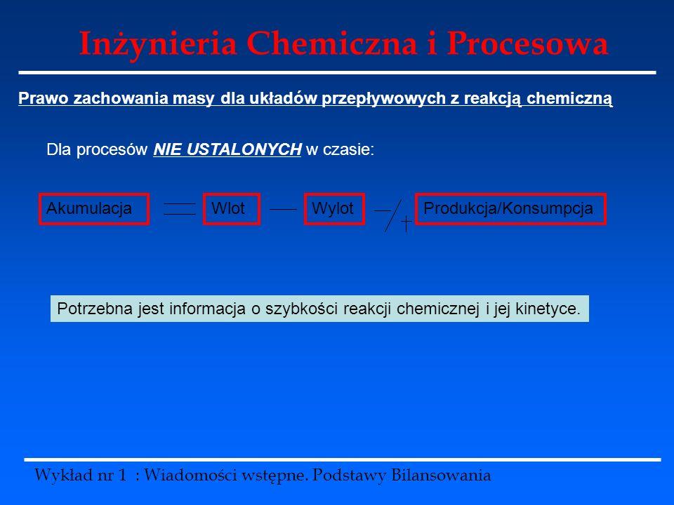 Inżynieria Chemiczna i Procesowa Wykład nr 1 : Wiadomości wstępne. Podstawy Bilansowania Prawo zachowania masy dla układów przepływowych z reakcją che