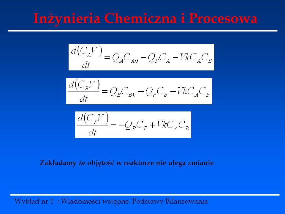 Inżynieria Chemiczna i Procesowa Wykład nr 1 : Wiadomości wstępne. Podstawy Bilansowania Zakładamy że objętość w reaktorze nie ulega zmianie