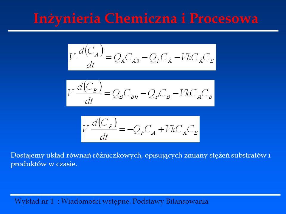 Inżynieria Chemiczna i Procesowa Wykład nr 1 : Wiadomości wstępne. Podstawy Bilansowania Dostajemy układ równań różniczkowych, opisujących zmiany stęż