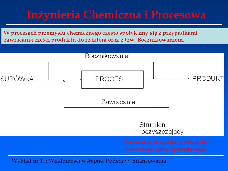 Inżynieria Chemiczna i Procesowa Wykład nr 1 : Wiadomości wstępne. Podstawy Bilansowania W procesach przemysłu chemicznego często spotykamy się z przy
