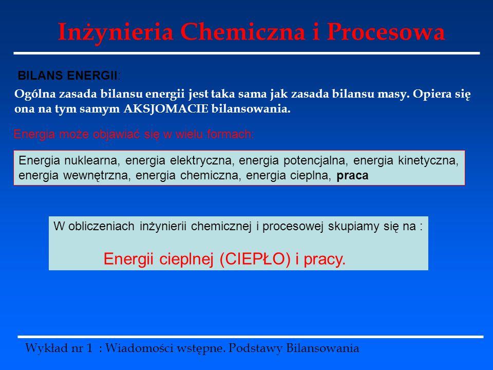 Inżynieria Chemiczna i Procesowa Wykład nr 1 : Wiadomości wstępne. Podstawy Bilansowania BILANS ENERGII: Ogólna zasada bilansu energii jest taka sama
