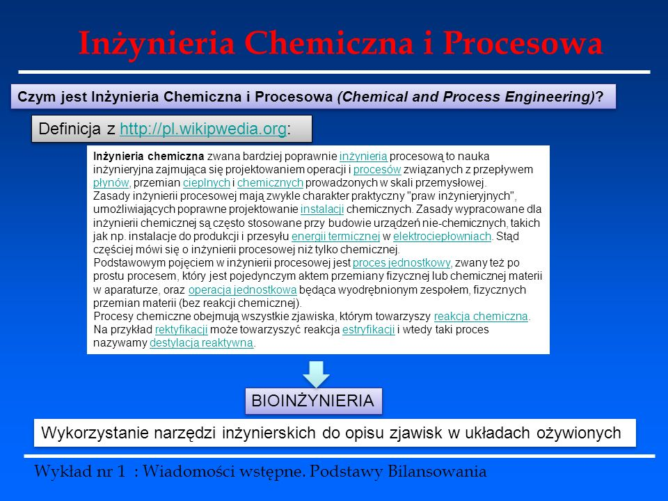 Inżynieria Chemiczna i Procesowa Wykład nr 1 : Wiadomości wstępne. Podstawy Bilansowania Czym jest Inżynieria Chemiczna i Procesowa (Chemical and Proc