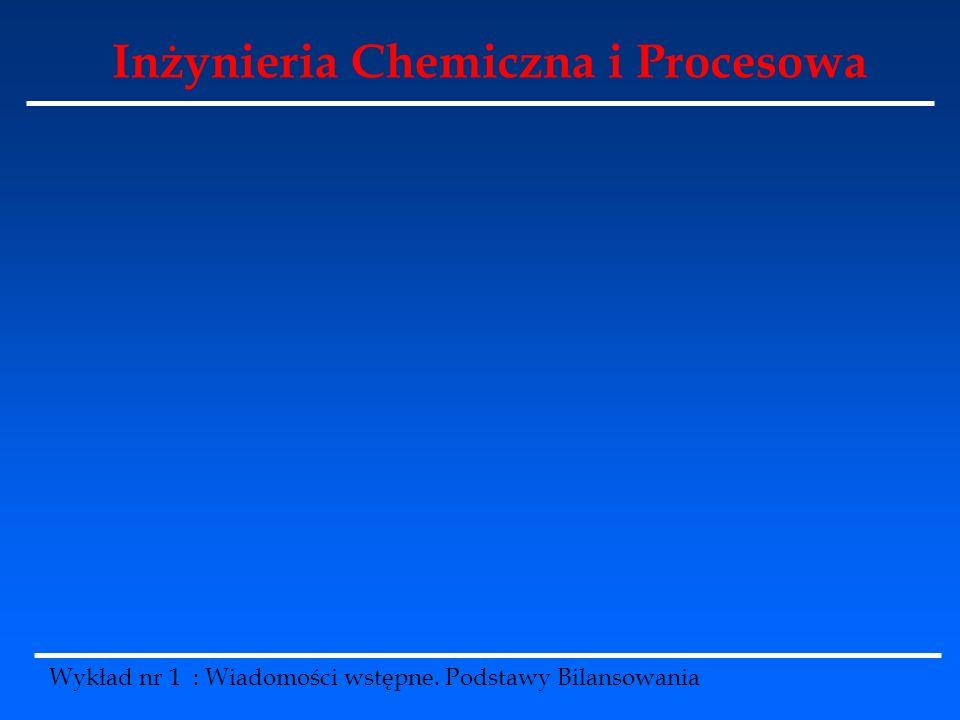 Inżynieria Chemiczna i Procesowa Wykład nr 1 : Wiadomości wstępne. Podstawy Bilansowania