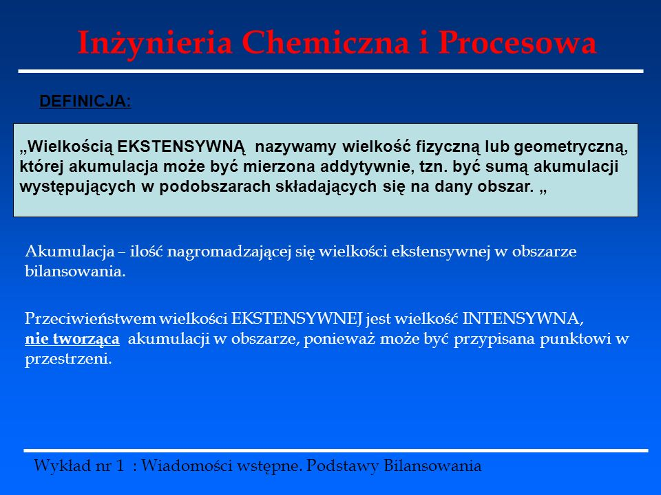 Inżynieria Chemiczna i Procesowa Wykład nr 1 : Wiadomości wstępne. Podstawy Bilansowania Wielkością EKSTENSYWNĄ nazywamy wielkość fizyczną lub geometr