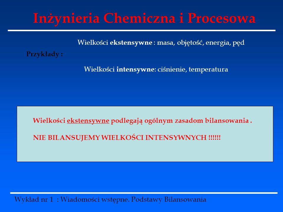 Inżynieria Chemiczna i Procesowa Wykład nr 1 : Wiadomości wstępne. Podstawy Bilansowania Przykłady : Wielkości ekstensywne : masa, objętość, energia,