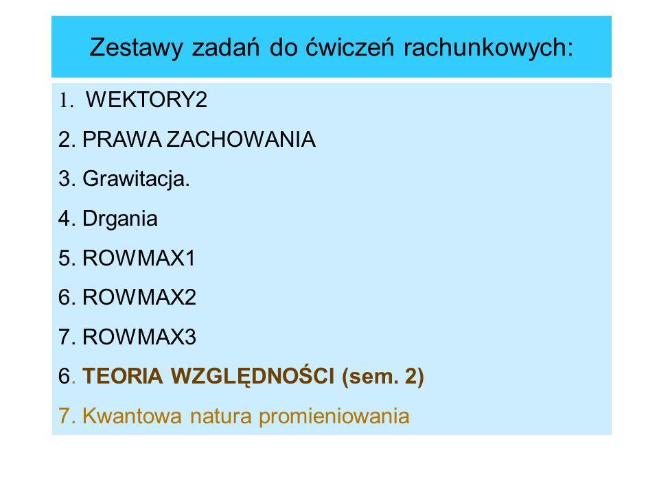 Zestawy zadań do ćwiczeń rachunkowych: 1. WEKTORY2 2. PRAWA ZACHOWANIA 3. Grawitacja. 4. Drgania 5. ROWMAX1 6. ROWMAX2 7. ROWMAX3 6. TEORIA WZGLĘDNOŚC