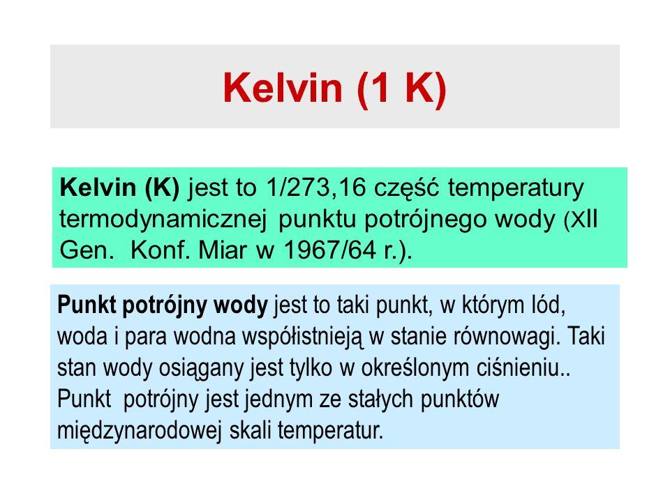 Kelvin (1 K) Kelvin (K) jest to 1/273,16 część temperatury termodynamicznej punktu potrójnego wody (X II Gen. Konf. Miar w 1967/64 r.). Punkt potrójny