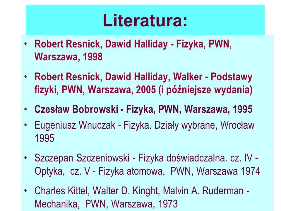 Literatura: Robert Resnick, Dawid Halliday - Fizyka, PWN, Warszawa, 1998 Robert Resnick, Dawid Halliday, Walker - Podstawy fizyki, PWN, Warszawa, 2005