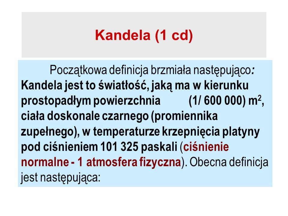 Kandela (1 cd) Początkowa definicja brzmiała następująco : Kandela jest to światłość, jaką ma w kierunku prostopadłym powierzchnia (1/ 600 000) m 2, c