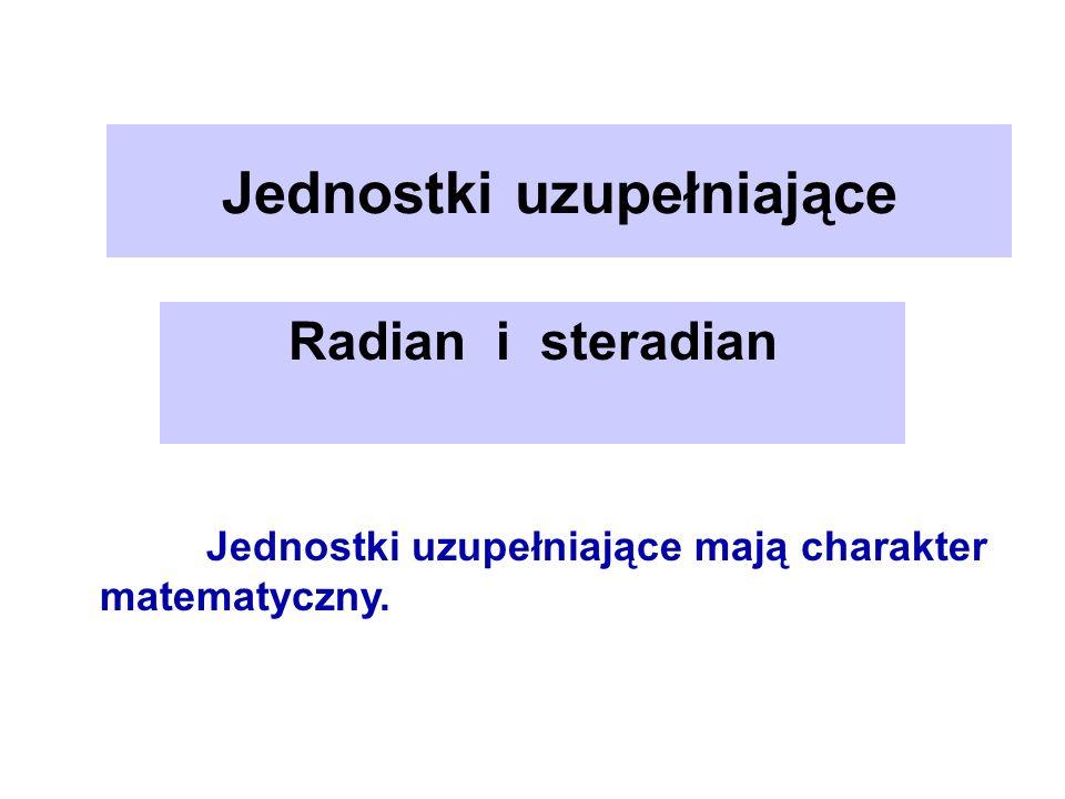 Jednostki uzupełniające Radian i steradian Jednostki uzupełniające mają charakter matematyczny.