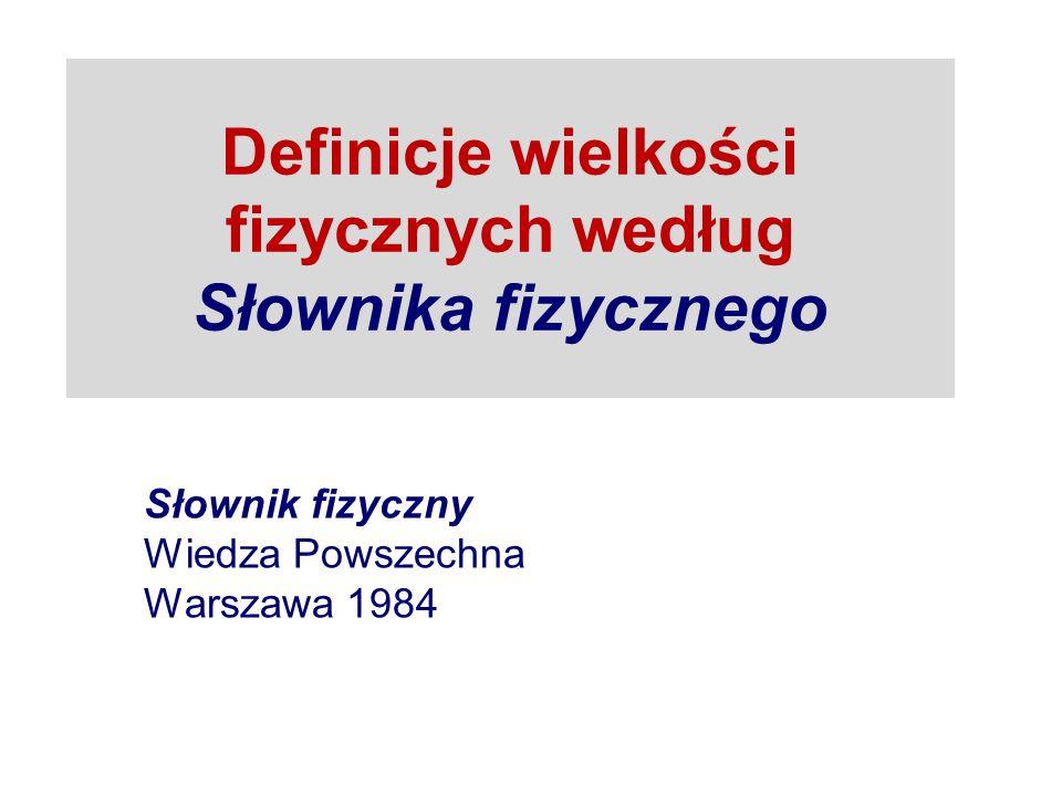 Definicje wielkości fizycznych według Słownika fizycznego Słownik fizyczny Wiedza Powszechna Warszawa 1984