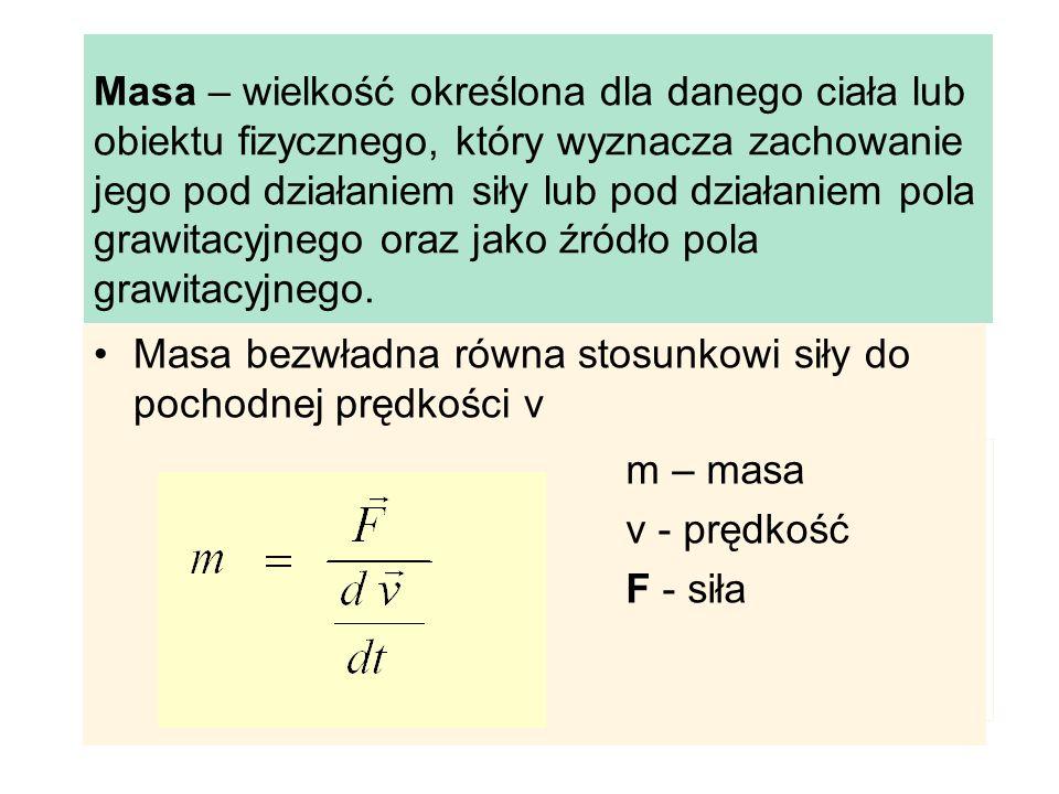 Masa bezwładna równa stosunkowi siły do pochodnej prędkości v m – masa v - prędkość F - siła Masa – wielkość określona dla danego ciała lub obiektu fi