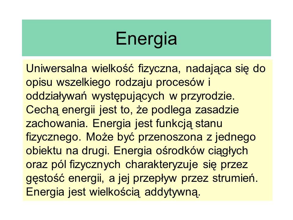 Energia Uniwersalna wielkość fizyczna, nadająca się do opisu wszelkiego rodzaju procesów i oddziaływań występujących w przyrodzie. Cechą energii jest
