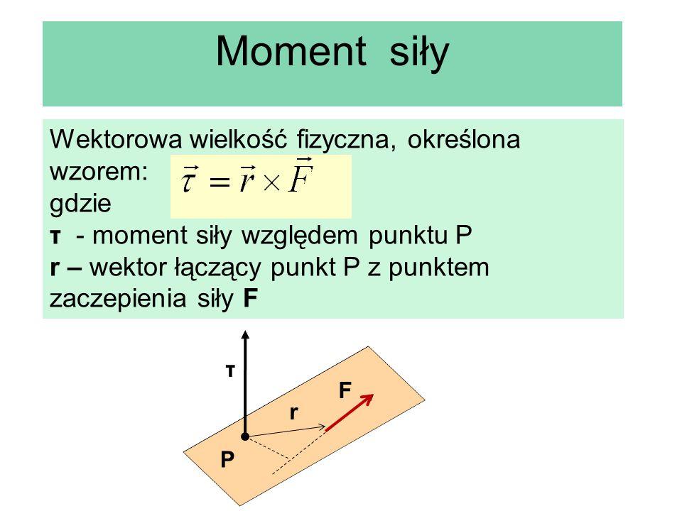 Moment siły Wektorowa wielkość fizyczna, określona wzorem: gdzie τ - moment siły względem punktu P r – wektor łączący punkt P z punktem zaczepienia si