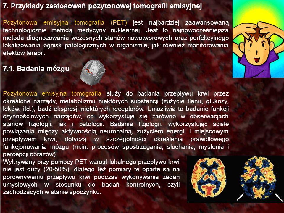 7. Przykłady zastosowań pozytonowej tomografii emisyjnej Pozytonowa emisyjna tomografia (PET) jest najbardziej zaawansowaną technologicznie metodą med