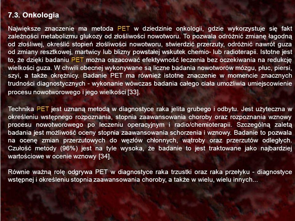 7.3. Onkologia Największe znaczenie ma metoda PET w dziedzinie onkologii, gdzie wykorzystuje się fakt zależności metabolizmu glukozy od złośliwości no