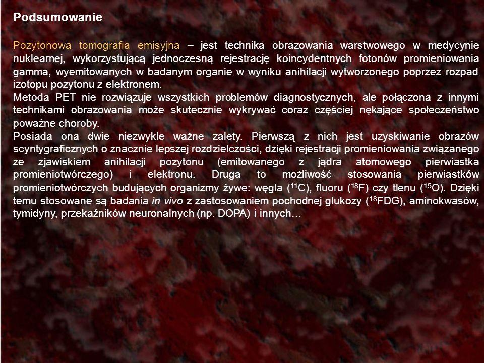 Podsumowanie Pozytonowa tomografia emisyjna – jest technika obrazowania warstwowego w medycynie nuklearnej, wykorzystującą jednoczesną rejestrację koi
