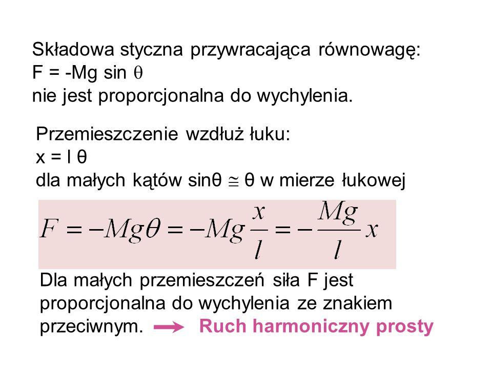 Składowa styczna przywracająca równowagę: F = -Mg sin nie jest proporcjonalna do wychylenia. Przemieszczenie wzdłuż łuku: x = l θ dla małych kątów sin