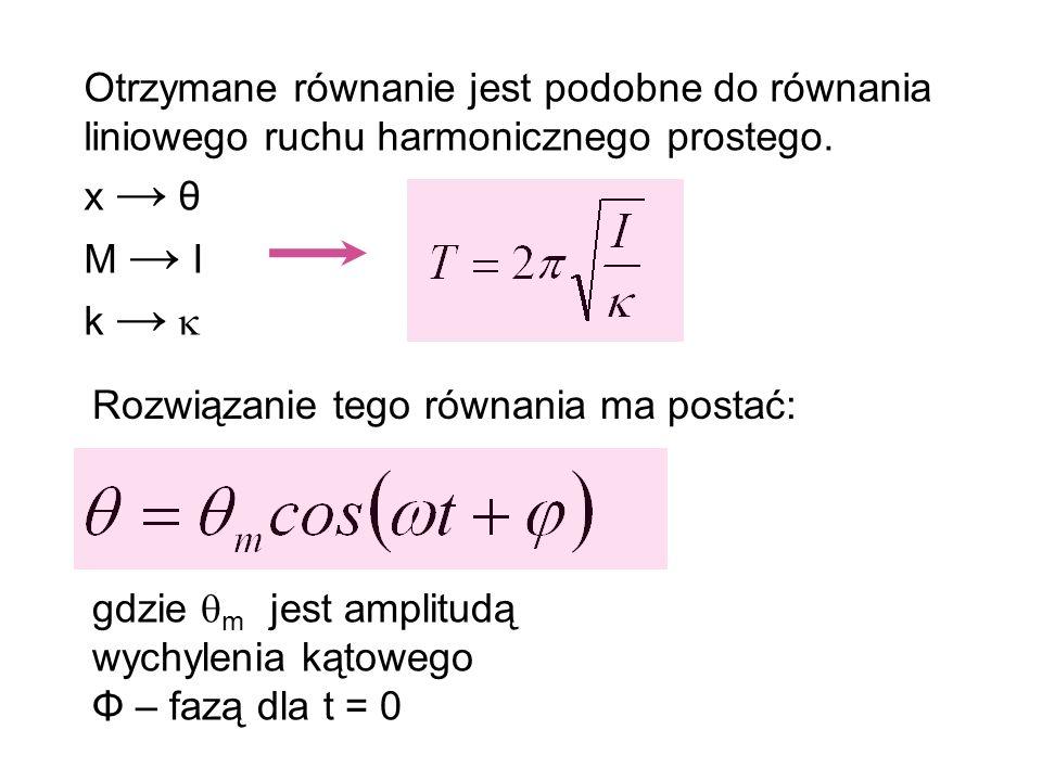 Otrzymane równanie jest podobne do równania liniowego ruchu harmonicznego prostego. x θ M I k Rozwiązanie tego równania ma postać: gdzie m jest amplit