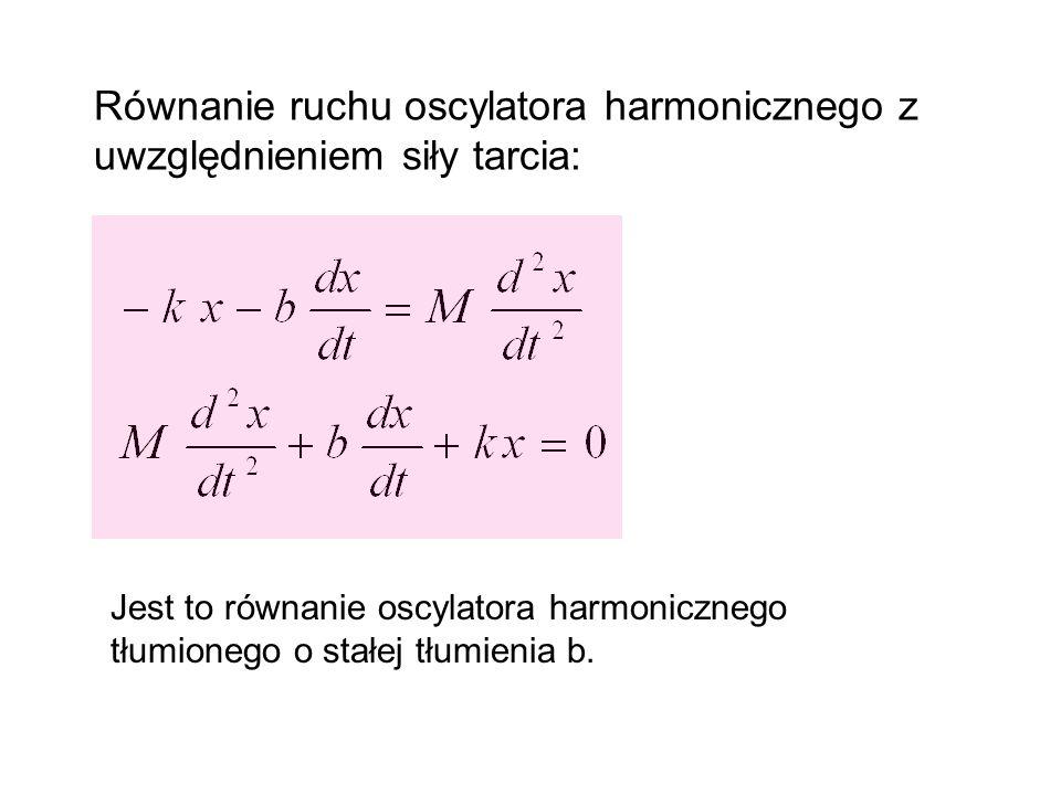 Równanie ruchu oscylatora harmonicznego z uwzględnieniem siły tarcia: Jest to równanie oscylatora harmonicznego tłumionego o stałej tłumienia b.
