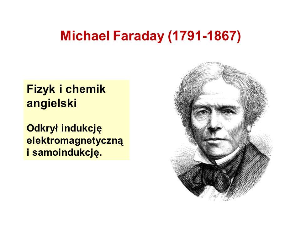 Michael Faraday (1791-1867) Fizyk i chemik angielski Odkrył indukcję elektromagnetyczną i samoindukcję.