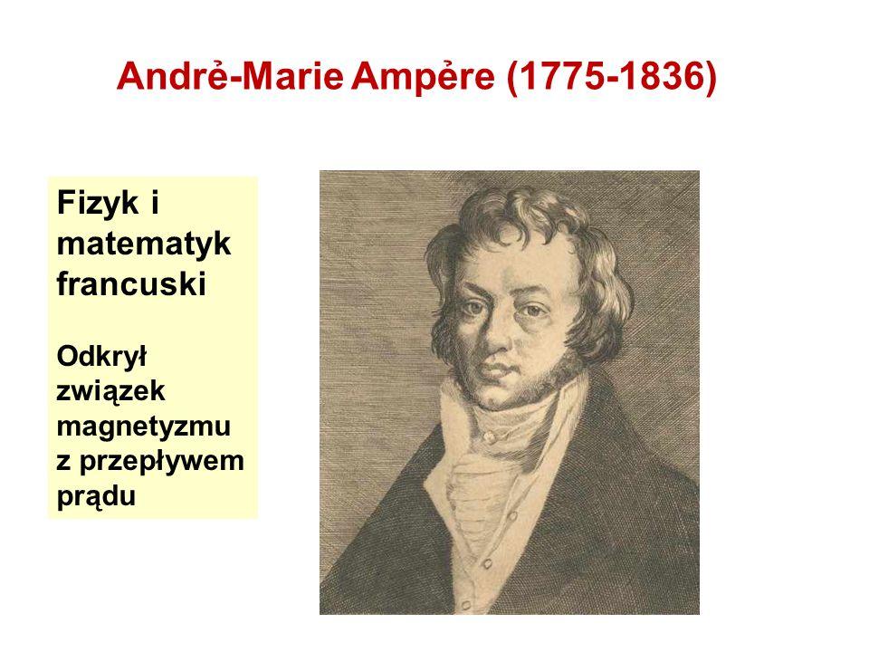 Andr-Marie Ampre (1775-1836) Fizyk i matematyk francuski Odkrył związek magnetyzmu z przepływem prądu