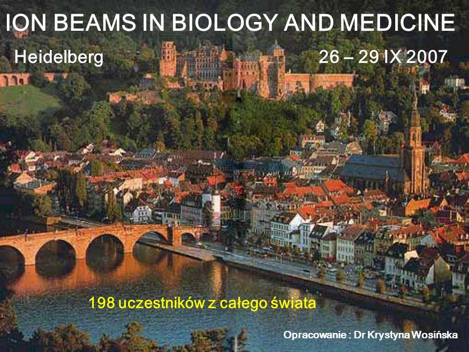 ION BEAMS IN BIOLOGY AND MEDICINE Heidelberg26 – 29 IX 2007 198 uczestników z całego świata Opracowanie : Dr Krystyna Wosińska