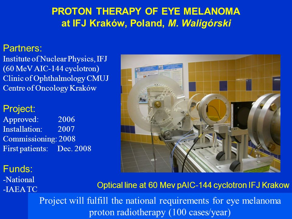 PROTON THERAPY OF EYE MELANOMA at IFJ Kraków, Poland, M. Waligórski Partners: Institute of Nuclear Physics, IFJ (60 MeV AIC-144 cyclotron) Clinic of O